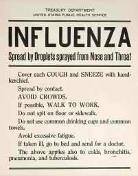 TREASURY DEPARTMENT UNITED STATES PUBLIC HEALTH SERVICE INFLUENZA Spread by Droplets sprayed from Nose and Throat Cover each COUGH and SNEEZE with handkerchief. Spread by contact. AVOID CROWDS. If possible, WALK TO WORK. Do not spit on floor or sidewalk. Do not use common drinking cups and common towels. Avoid excessive fatigue. If taken ill, go to bed and send for a doctor. The above applies also to colds, bronchitis, pneumonia, and tuberculosis.
