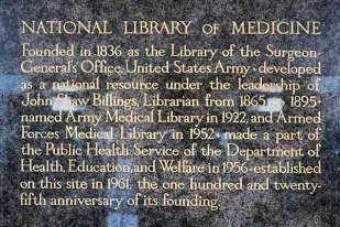 "text reads: ""National Library of Medicine. Founded in 1836 as the Library of the Surgeon General's Office, United States Army. Developed as a national resource under the leadership of John Shaw Billings, Librarians from 1865 to 1895. Named Army Medical Library in 1922 and Armed Forces Medical Library in 1952. Made a part of the Public Health Service of the Department of Health, Education, and Welfare in 1956. Established on this site in 1961, the one hundred and twenty-fifth anniversary of its founding."""
