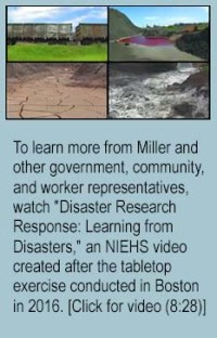 "To learn more from Miller and other government, community, and worker representatives, watch ""Disaster Research Response: Learning from Disasters,"" an NIEHS video created after the tabletop exercise conducted in Boston in 2016. [Click for video (8:28)]"